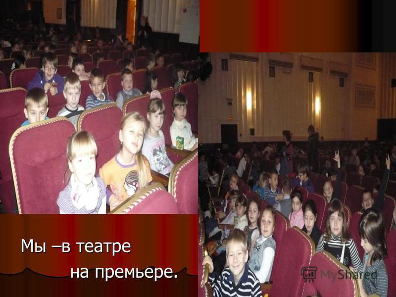 Мы –в театре Мы –в театре на премьере. на премьере.