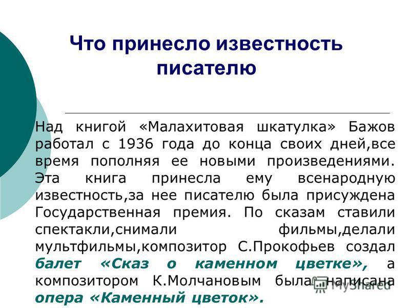 Что принесло известность писателю Над книгой «Малахитовая шкатулка» Бажов работал с 1936 года до конца своих дней,все время пополняя ее новыми произведениями. Эта книга принесла ему всенародную известность,за нее писателю была присуждена Государствен
