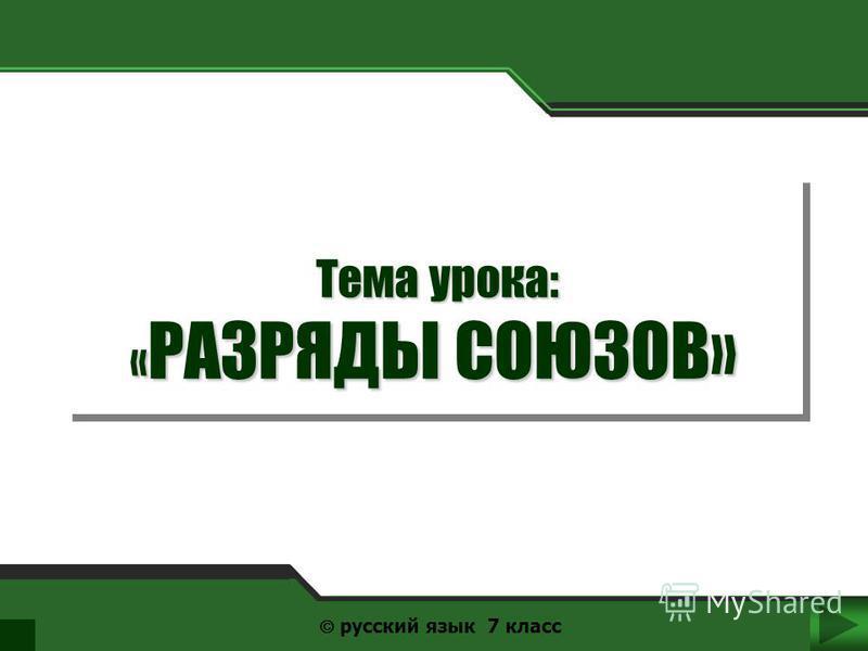 Тема урока: « РАЗРЯДЫ СОЮЗОВ» Тема урока: « РАЗРЯДЫ СОЮЗОВ» русский язык 7 класс