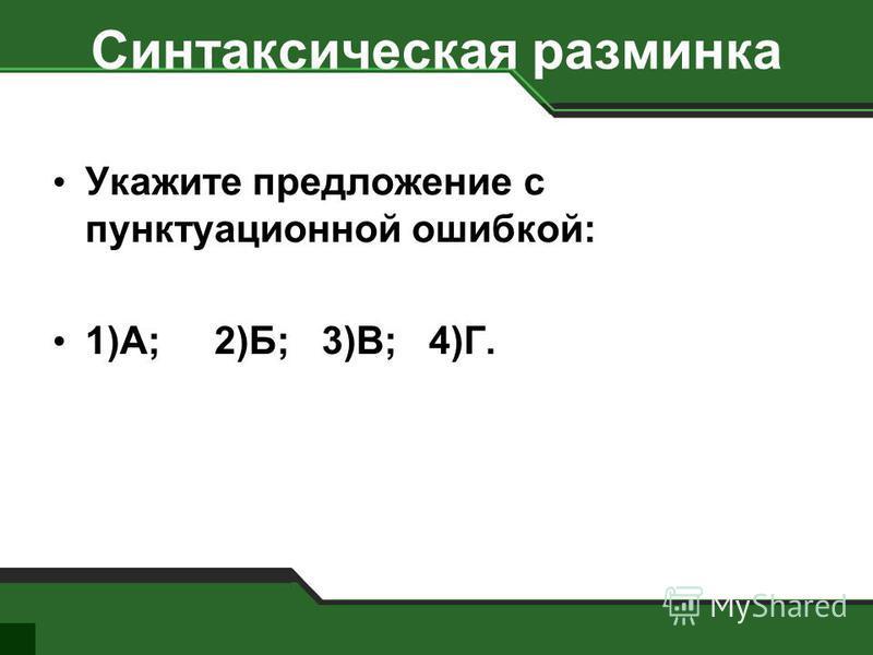 Синтаксическая разминка Укажите предложение с пунктуационной ошибкой: 1)А; 2)Б; 3)В; 4)Г.