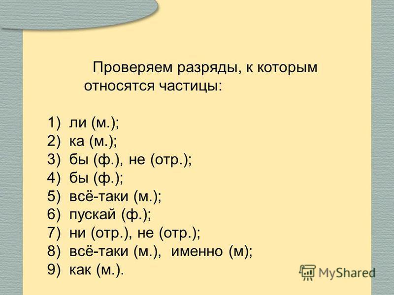1)ли (м.); 2)ка (м.); 3)бы (ф.), не (отр.); 4)бы (ф.); 5)всё-таки (м.); 6)пускай (ф.); 7)ни (отр.), не (отр.); 8)всё-таки (м.), именно (м); 9)как (м.). Проверяем разряды, к которым относятся частицы: