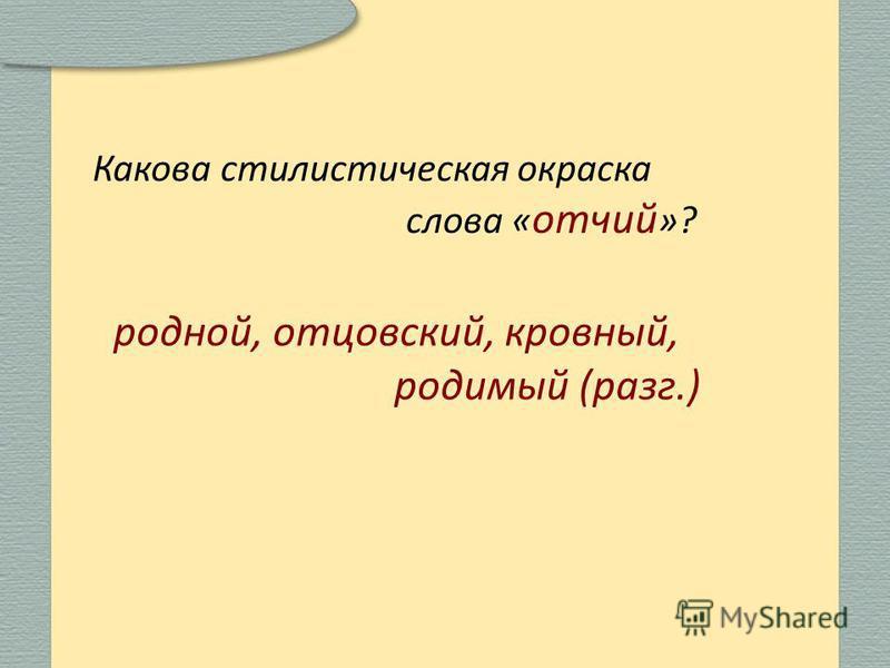 Какова стилистическая окраска слова « отчий »? родной, отцовский, кровный, родимый (разг.)