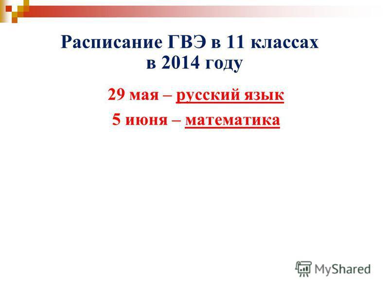 Расписание ГВЭ в 11 классах в 2014 году 29 мая – русский язык 5 июня – математика
