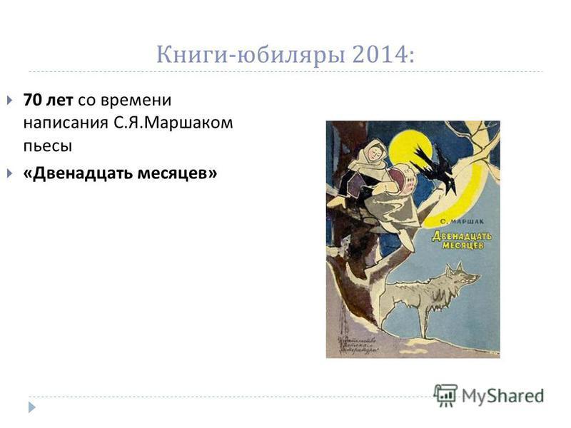 Книги - юбиляры 2014: 70 лет со времени написания С. Я. Маршаком пьесы « Двенадцать месяцев »