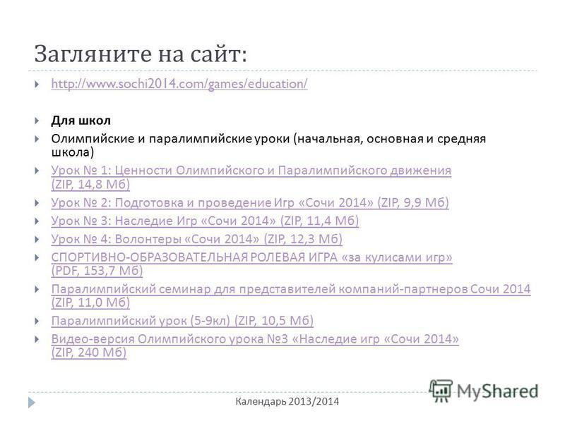 Загляните на сайт : Календарь 2013/2014 http://www.sochi2014.com/games/education/ Для школ Олимпийские и параолимпийские уроки ( начальная, основная и средняя школа ) Урок 1: Ценности Олимпийского и Паралимпийского движения (ZIP, 14,8 Мб ) Урок 1: Це