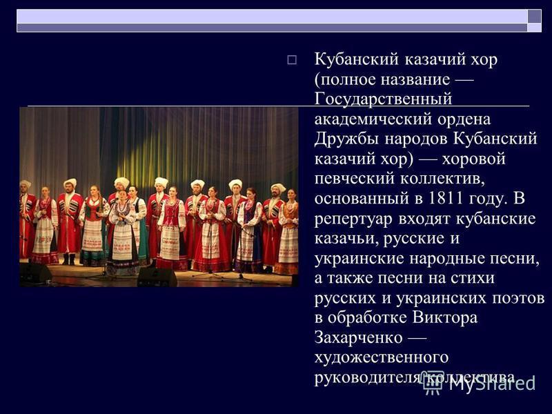 Кубанский казачий хор (полное название Государственный академический ордена Дружбы народов Кубанский казачий хор) хоровой певческий коллектив, основанный в 1811 году. В репертуар входят кубанские казачьи, русские и украинские народные песни, а также