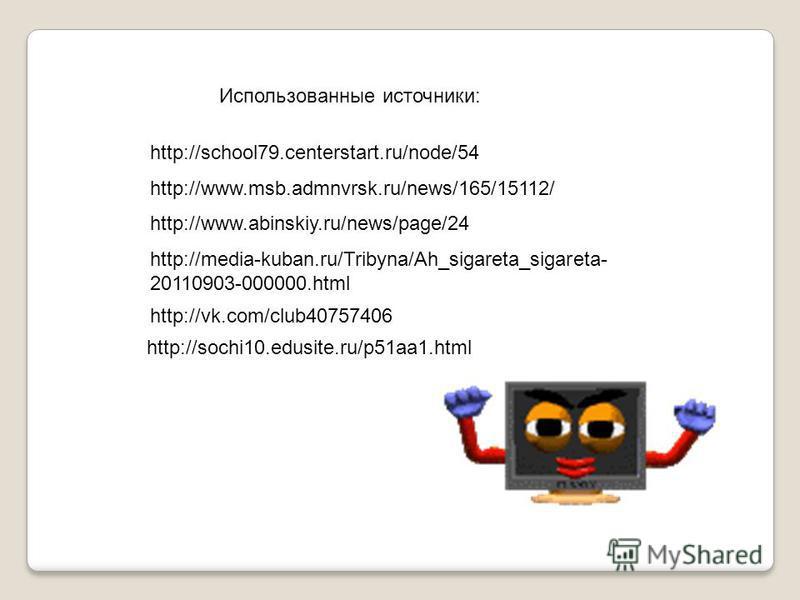 http://school79.centerstart.ru/node/54 http://www.msb.admnvrsk.ru/news/165/15112/ http://www.abinskiy.ru/news/page/24 http://media-kuban.ru/Tribyna/Ah_sigareta_sigareta- 20110903-000000. html http://vk.com/club40757406 http://sochi10.edusite.ru/p51aa