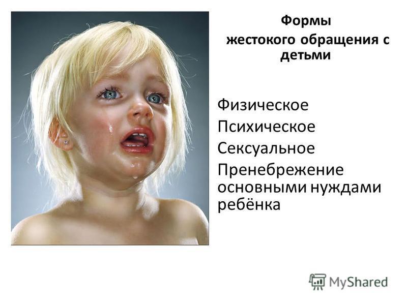 Формы жестокого обращения с детьми Физическое Психическое Сексуальное Пренебрежение основными нуждами ребёнка