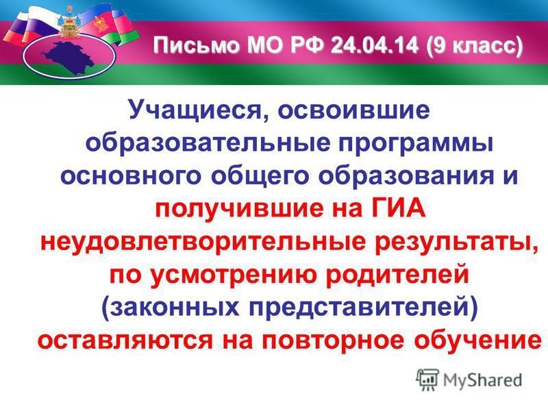 Письмо МО РФ 24.04.14 (9 класс) Учащиеся, освоившие образовательные программы основного общего образования и получившие на ГИА неудовлетворительные результаты, по усмотрению родителей (законных представителей) оставляются на повторное обучение