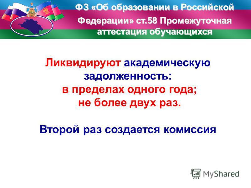 ФЗ «Об образовании в Российской Федерации» ст.58 Промежуточная аттестация обучающихся Ликвидируют академическую задолженность: в пределах одного года; не более двух раз. Второй раз создается комиссия