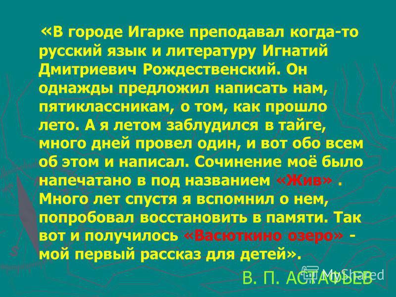 « В городе Игарке преподавал когда-то русский язык и литературу Игнатий Дмитриевич Рождественский. Он однажды предложил написать нам, пятиклассникам, о том, как прошло лето. А я летом заблудился в тайге, много дней провел один, и вот обо всем об этом