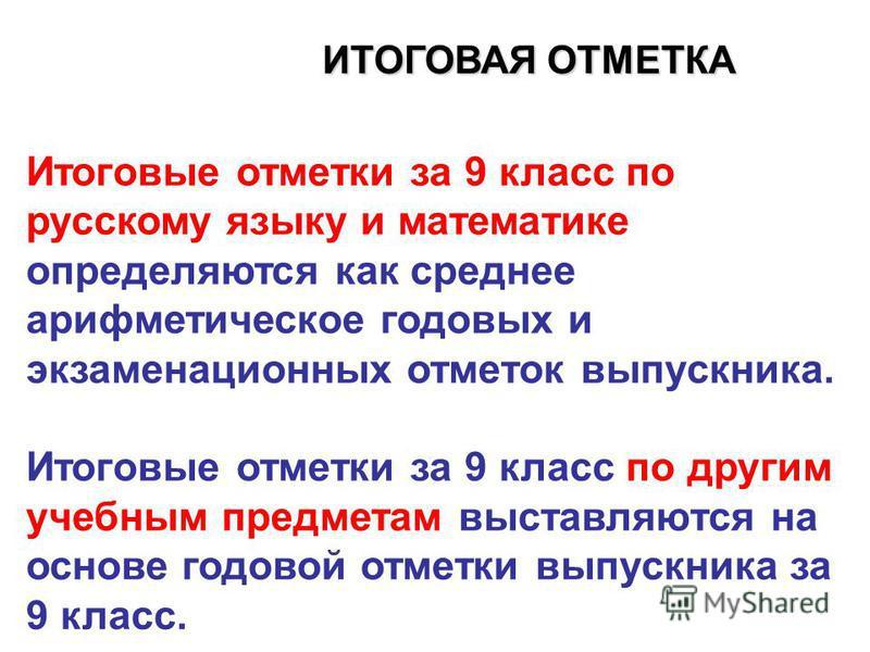 ИТОГОВАЯ ОТМЕТКА Итоговые отметки за 9 класс по русскому языку и математике определяются как среднее арифметическое годовых и экзаменационных отметок выпускника. Итоговые отметки за 9 класс по другим учебным предметам выставляются на основе годовой о