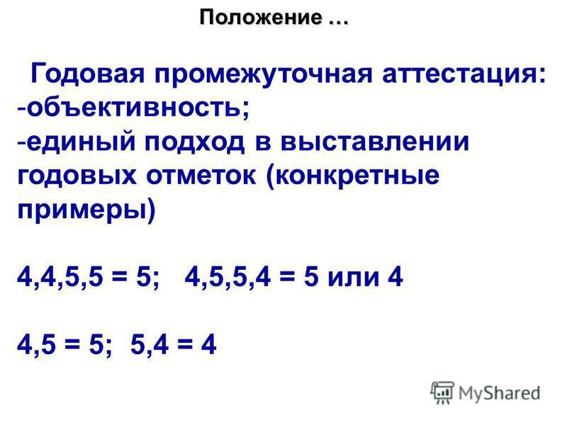 Положение … Годовая промежуточная аттестация: -объективность; -единый подход в выставлении годовых отметок (конкретные примеры) 4,4,5,5 = 5; 4,5,5,4 = 5 или 4 4,5 = 5; 5,4 = 4