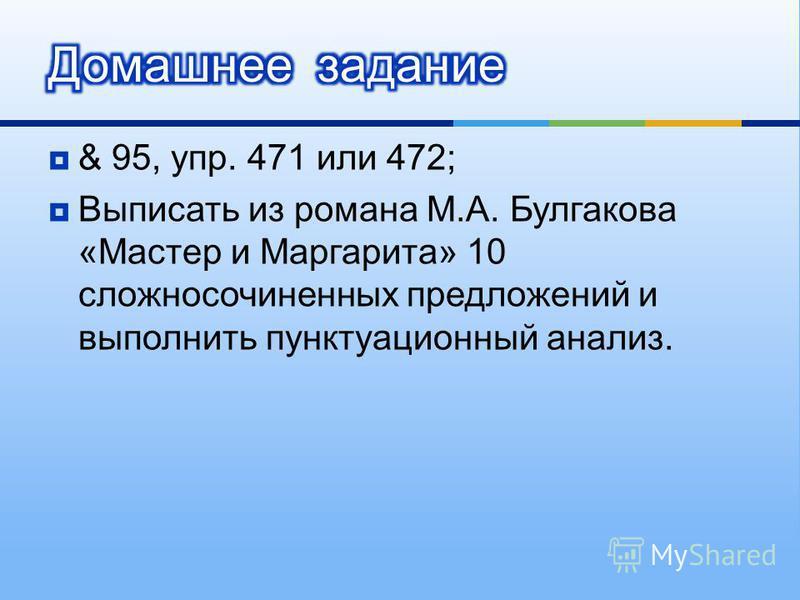 & 95, упр. 471 или 472; Выписать из романа М. А. Булгакова « Мастер и Маргарита » 10 сложносочиненных предложений и выполнить пунктуационный анализ.