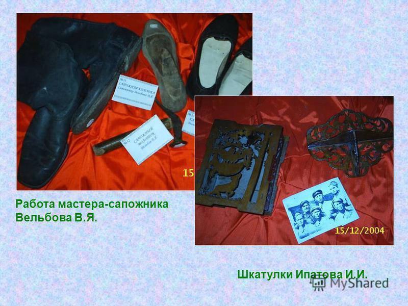 Работа мастера-сапожника Вельбова В.Я. Шкатулки Ипатова И.И.