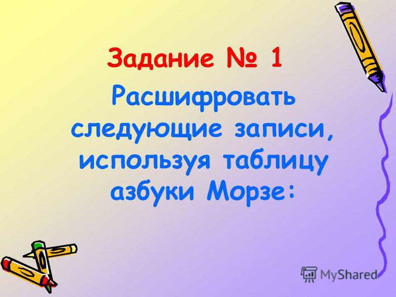 Задание 1 Расшифровать следующие записи, используя таблицу азбуки Морзе: