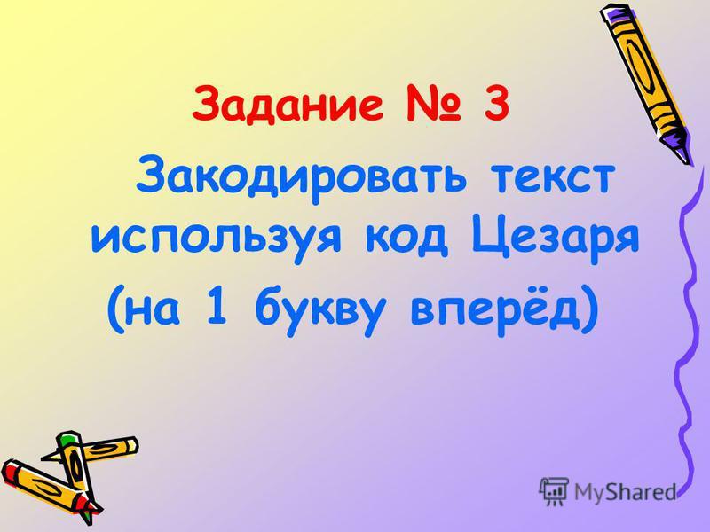 Задание 3 Закодировать текст используя код Цезаря (на 1 букву вперёд)