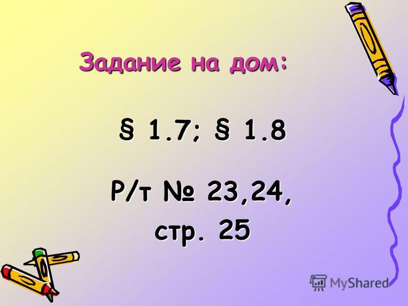 Задание на дом: § 1.7; § 1.8 Р/т 23,24, стр. 25