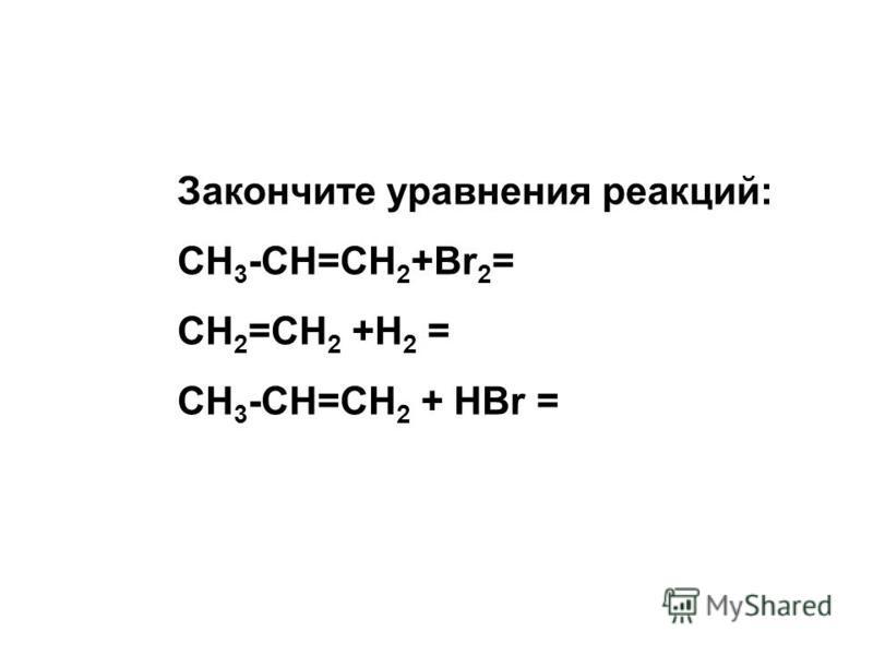 Закончите уравнения реакций: CH 3 -CH=CH 2 +Br 2 = CH 2 =CH 2 +H 2 = CH 3 -CH=CH 2 + HBr =