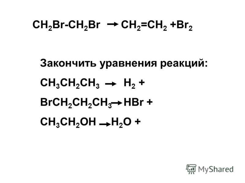 CH 2 Br-CH 2 Br CH 2 =CH 2 +Br 2 Закончить уравнения реакций: СH 3 CH 2 CH 3 H 2 + BrCH 2 CH 2 CH 3 HBr + CH 3 CH 2 OH H 2 O +