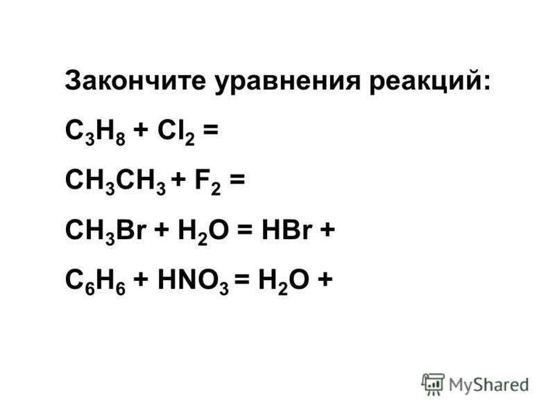 Закончите уравнения реакций: С 3 Н 8 + Cl 2 = CH 3 CH 3 + F 2 = СН 3 Вr + Н 2 О = НBr + C 6 H 6 + HNO 3 = H 2 O +