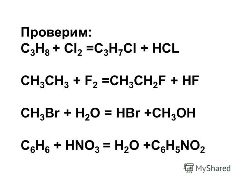 Проверим: С 3 Н 8 + Cl 2 =С 3 Н 7 Сl + HCL CH 3 CH 3 + F 2 =CH 3 CH 2 F + HF СН 3 Вr + Н 2 О = НBr +CH 3 OH C 6 H 6 + HNO 3 = H 2 O +C 6 H 5 NO 2