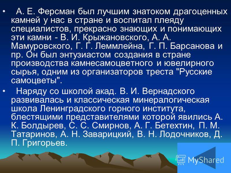 А. Е. Ферсман был лучшим знатоком драгоценных камней у нас в стране и воспитал плеяду специалистов, прекрасно знающих и понимающих эти камни - В. И. Крыжановского, А. А. Мамуровского, Г. Г. Леммлейна, Г. П. Барсанова и пр. Он был энтузиастом создания