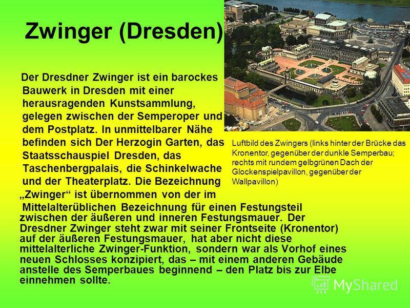 Zwinger (Dresden) Der Dresdner Zwinger ist ein barockes Bauwerk in Dresden mit einer herausragenden Kunstsammlung, gelegen zwischen der Semperoper und dem Postplatz. In unmittelbarer Nähe befinden sich Der Herzogin Garten, das Staatsschauspiel Dresde