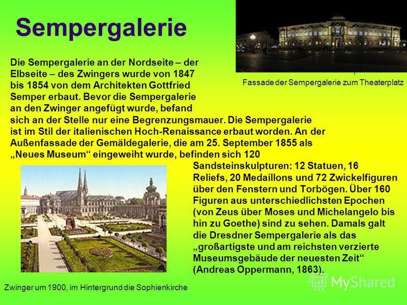 Sempergalerie Die Sempergalerie an der Nordseite – der Elbseite – des Zwingers wurde von 1847 bis 1854 von dem Architekten Gottfried Semper erbaut. Bevor die Sempergalerie an den Zwinger angefügt wurde, befand sich an der Stelle nur eine Begrenzungsm