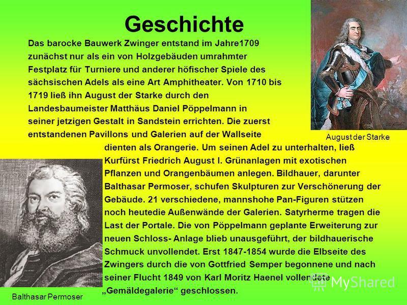 Geschichte Das barocke Bauwerk Zwinger entstand im Jahre1709 zunächst nur als ein von Holzgebäuden umrahmter Festplatz für Turniere und anderer höfischer Spiele des sächsischen Adels als eine Art Amphitheater. Von 1710 bis 1719 ließ ihn August der St