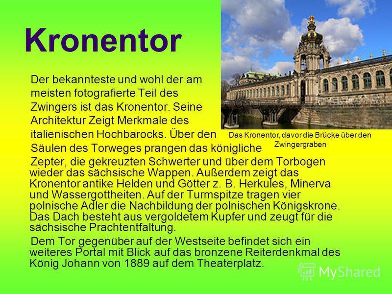 Kronentor Der bekannteste und wohl der am meisten fotografierte Teil des Zwingers ist das Kronentor. Seine Architektur Zeigt Merkmale des italienischen Hochbarocks. Über den Säulen des Torweges prangen das königliche Zepter, die gekreuzten Schwerter