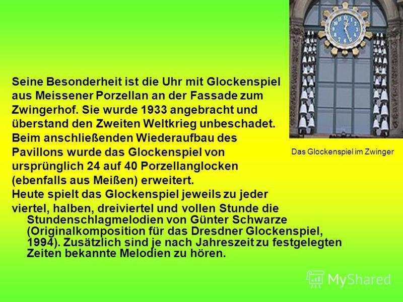 Seine Besonderheit ist die Uhr mit Glockenspiel aus Meissener Porzellan an der Fassade zum Zwingerhof. Sie wurde 1933 angebracht und überstand den Zweiten Weltkrieg unbeschadet. Beim anschließenden Wiederaufbau des Pavillons wurde das Glockenspiel vo