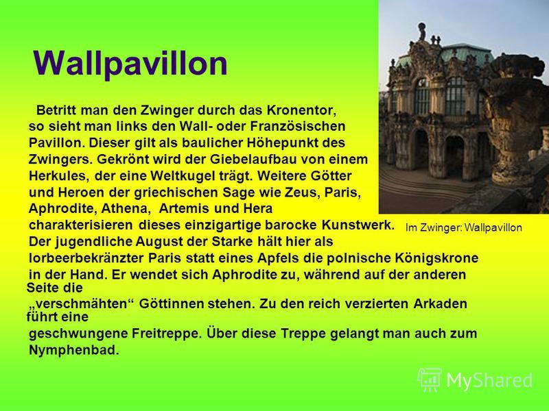 Wallpavillon Betritt man den Zwinger durch das Kronentor, so sieht man links den Wall- oder Französischen Pavillon. Dieser gilt als baulicher Höhepunkt des Zwingers. Gekrönt wird der Giebelaufbau von einem Herkules, der eine Weltkugel trägt. Weitere