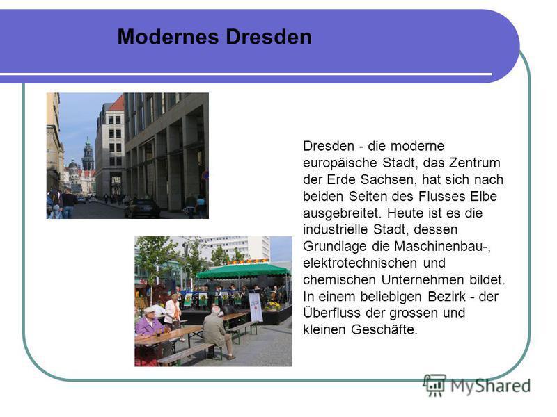 Modernes Dresden Dresden - die moderne europäische Stadt, das Zentrum der Erde Sachsen, hat sich nach beiden Seiten des Flusses Elbe ausgebreitet. Heute ist es die industrielle Stadt, dessen Grundlage die Maschinenbau-, elektrotechnischen und chemisc