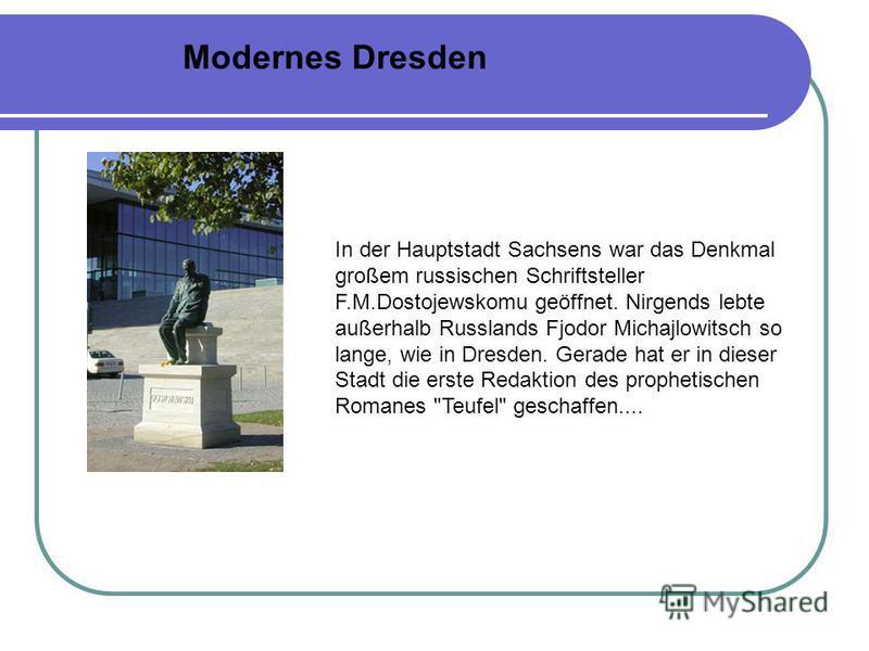 In der Hauptstadt Sachsens war das Denkmal großem russischen Schriftsteller F.M.Dostojewskomu geöffnet. Nirgends lebte außerhalb Russlands Fjodor Michajlowitsch so lange, wie in Dresden. Gerade hat er in dieser Stadt die erste Redaktion des prophetis