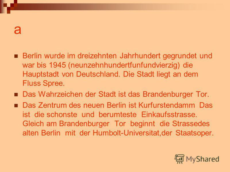a Berlin wurde im dreizehnten Jahrhundert gegrundet und war bis 1945 (neunzehnhundertfunfundvierzig) die Hauptstadt von Deutschland. Die Stadt liegt an dem Fluss Spree. Das Wahrzeichen der Stadt ist das Brandenburger Tor. Das Zentrum des neuen Berlin