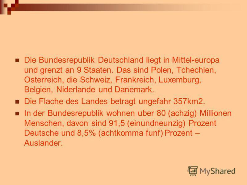 Die Bundesrepublik Deutschland liegt in Mittel-europa und grenzt an 9 Staaten. Das sind Polen, Tchechien, Osterreich, die Schweiz, Frankreich, Luxemburg, Belgien, Niderlande und Danemark. Die Flache des Landes betragt ungefahr 357km2. In der Bundesre