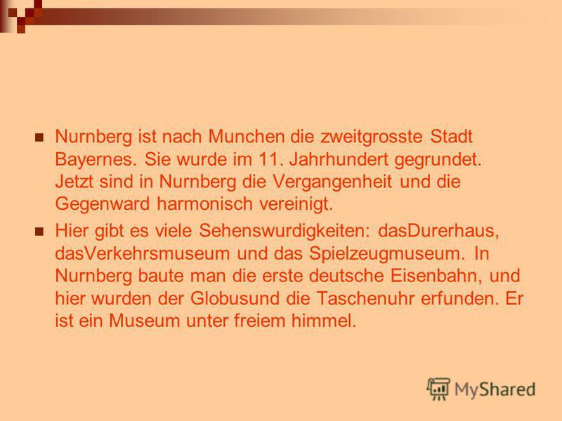Nurnberg ist nach Munchen die zweitgrosste Stadt Bayernes. Sie wurde im 11. Jahrhundert gegrundet. Jetzt sind in Nurnberg die Vergangenheit und die Gegenward harmonisch vereinigt. Hier gibt es viele Sehenswurdigkeiten: dasDurerhaus, dasVerkehrsmuseum