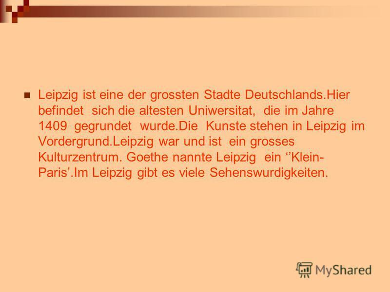 Leipzig ist eine der grossten Stadte Deutschlands.Hier befindet sich die altesten Uniwersitat, die im Jahre 1409 gegrundet wurde.Die Kunste stehen in Leipzig im Vordergrund.Leipzig war und ist ein grosses Kulturzentrum. Goethe nannte Leipzig ein Klei