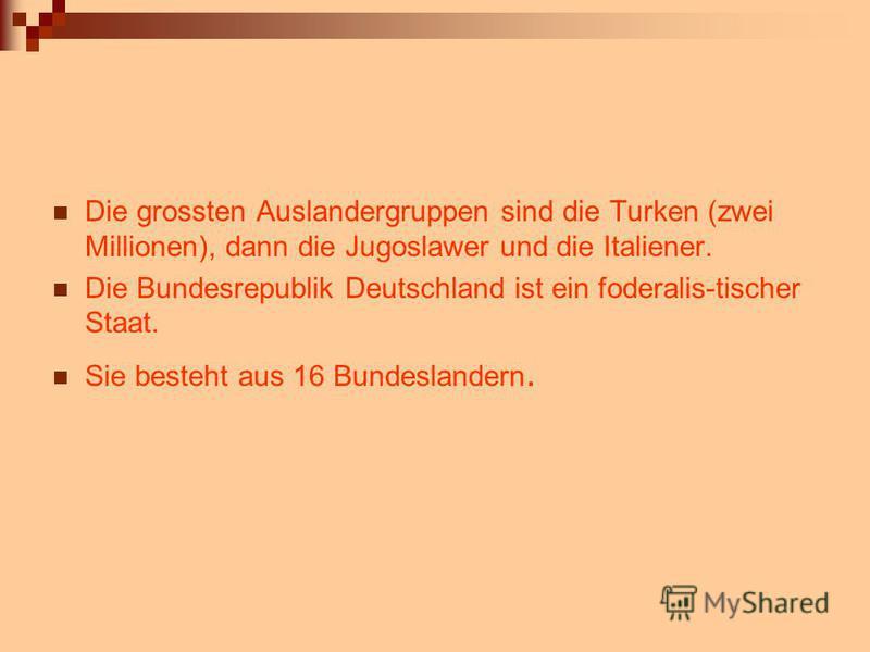 Die grossten Auslandergruppen sind die Turken (zwei Millionen), dann die Jugoslawer und die Italiener. Die Bundesrepublik Deutschland ist ein foderalis-tischer Staat. Sie besteht aus 16 Bundeslandern.
