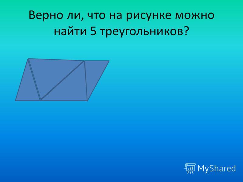 Верно ли, что на рисунке можно найти 5 треугольников?