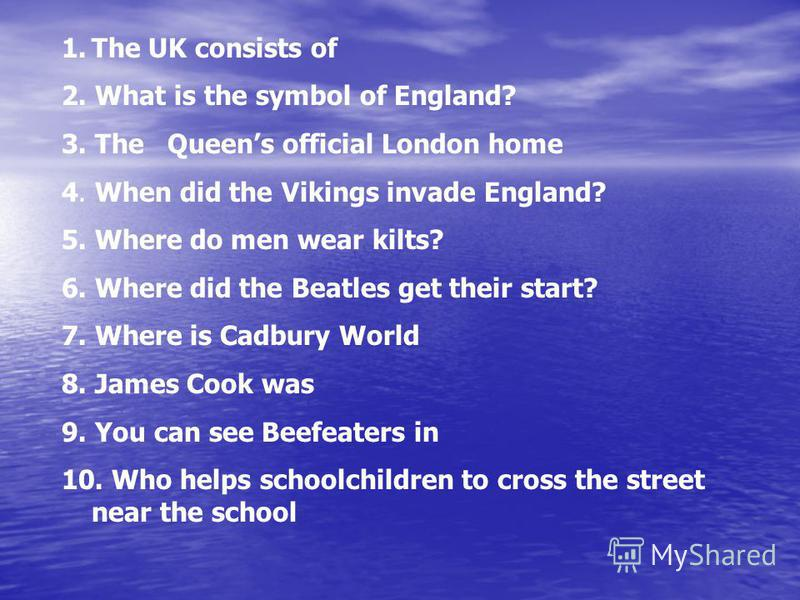 1.The UK consists of 2. What is the symbol of England? 3. The Queens official London home 4. When did the Vikings invade England? 5. Where do men wear kilts? 6. Where did the Beatles get their start? 7. Where is Cadbury World 8. James Cook was 9. You