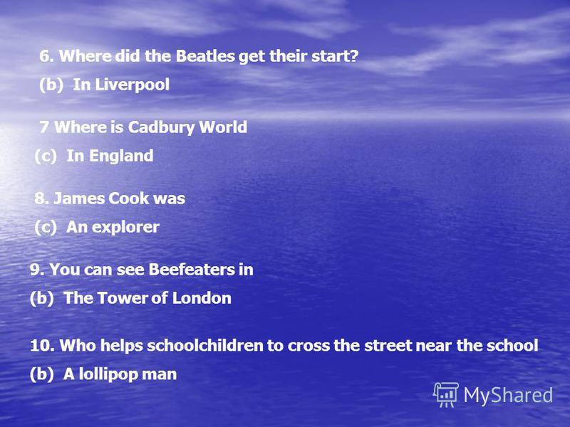 6. Where did the Beatles get their start? (b) In Liverpool 7 Where is Cadbury World (c) In England 8. James Cook was (c) An explorer 9. You can see Beefeaters in (b) The Tower of London 10. Who helps schoolchildren to cross the street near the school