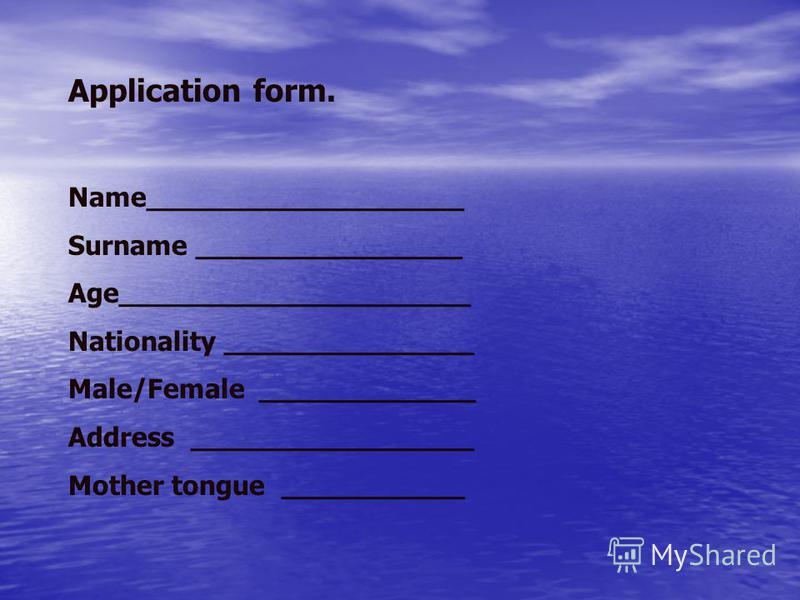 Application form. Name___________________ Surname ________________ Age_____________________ Nationality _______________ Male/Female _____________ Address _________________ Mother tongue ___________