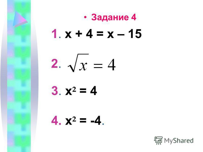 Задание 4 1. х + 4 = х – 15 2. 3. х ² = 4 4. х ² = -4.