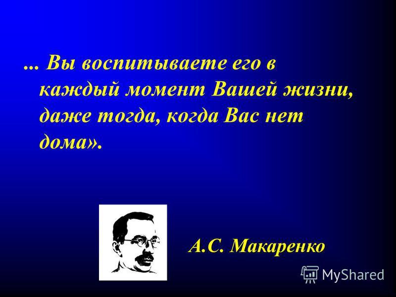 ... Вы воспитываете его в каждый момент Вашей жизни, даже тогда, когда Вас нет дома». А.С. Макаренко