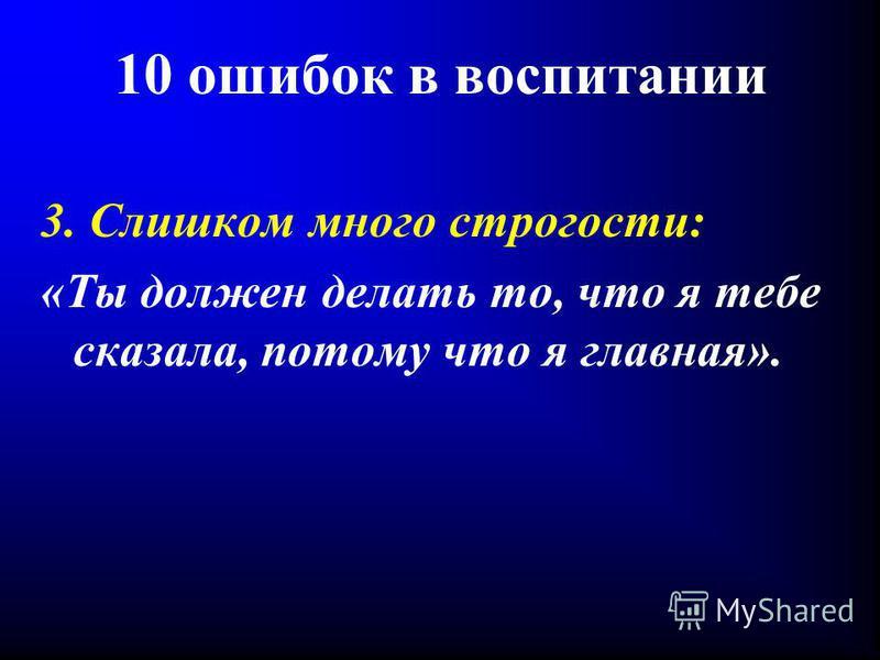 10 ошибок в воспитании 3. Слишком много строгости: «Ты должен делать то, что я тебе сказала, потому что я главная».