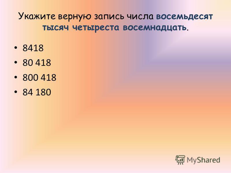 Укажите верную запись числа восемьдесят тысяч четыреста восемнадцать. 8418 80 418 800 418 84 180