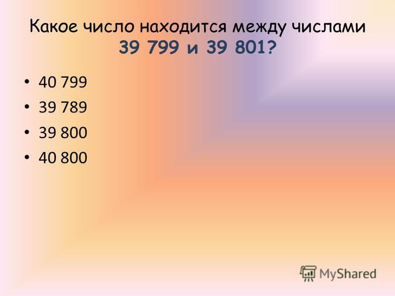 Какое число находится между числами 39 799 и 39 801? 40 799 39 789 39 800 40 800