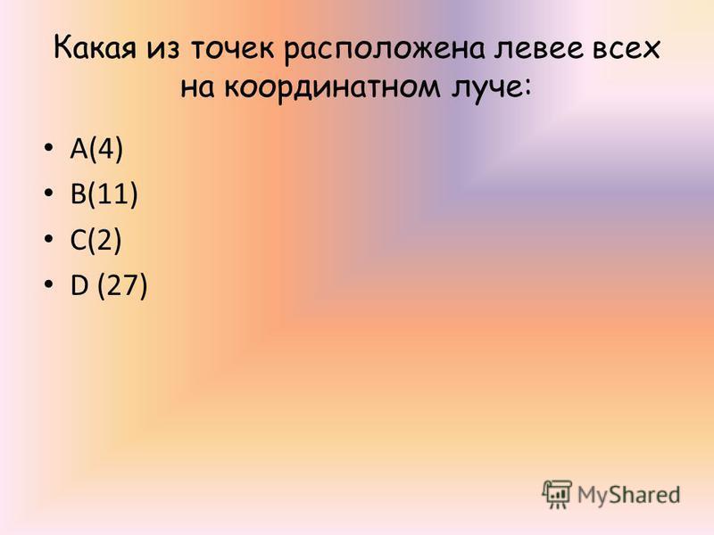 Какая из точек расположена левее всех на координатном луче: А(4) В(11) С(2) D (27)